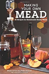 Making Your Own Mead: 43 Recipes for Homemade Honey Wine