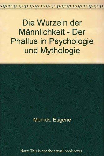 Die Wurzeln der Männlichkeit. Der Phallus in Psychologie und Mythologie
