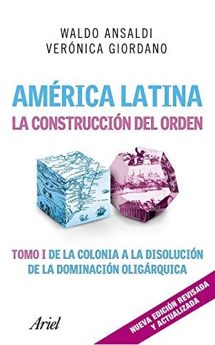 América Latina. La construcción del orden: Tomo I de la colonia a la disolución de la dominación oligárquica por Waldo Ansaldi
