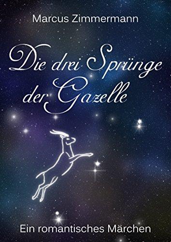 Die drei Sprünge der Gazelle - Überarbeitete Version: Ein romantisch/philosophisches Märchen
