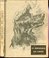 Le Dressage Du Chien - Base Sur Une Comprehension Mutuelle De L'homme Et De L'animal.