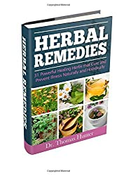 Herbal Remedies: 31 Powerful Healing Herbs that Cure and Prevent Illness Naturally and Holistically (Natural Remedies - Your Complete Bible of Herbal Healing - Herbal Medicine) by Thomas Hunter (2014-06-06)