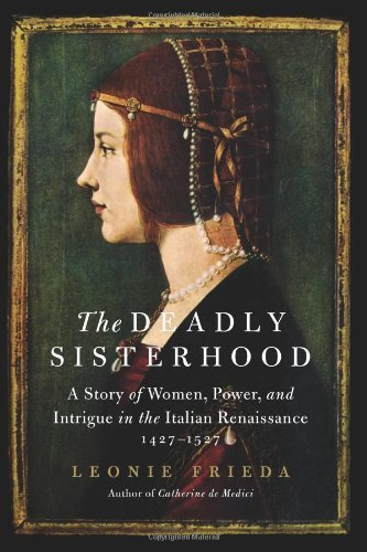 The Deadly Sisterhood: A Story of Women, Power, and Intrigue in the Italian Renaissance, 1427-1527 by Leonie Frieda (April 02,2013)