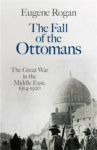 The Fall of the Ottomans: The Great War in the Middle East, 1914-1920 by Rogan, Eugene (February 26, 2015) Paperback