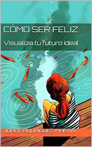 Cómo ser Feliz: Visualiza tu futuro ideal por Jorge Rodriguez Martin