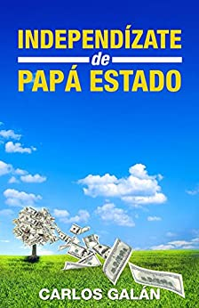 Independízate de Papá Estado: Empieza a invertir HOY y jubílate millonario de [Rubio, Carlos Galán]