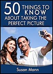50 Things to Know About Taking the Perfect Picture: Taking the Perfect Picture