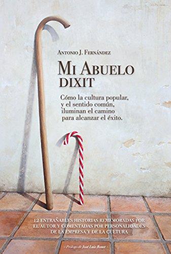 Mi Abuelo dixit - Cómo la cultura popular, y el sentido común, iluminan el camino para alcanzar el éxito. por Antonio J. Fernández