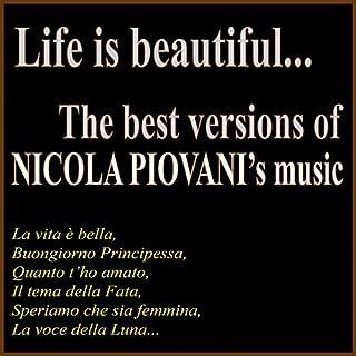 Life is Beautiful.. The Best Versions of Nicola Piovani's Music (La vita è bella, buongiorno principessa, quanto t'ho amato, il tema della fata, speriamo che sia femmina, la voce della luna...)