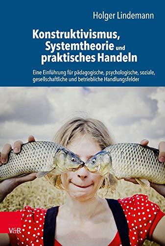 Konstruktivismus, Systemtheorie und praktisches Handeln: Eine Einführung für pädagogische, psychologische, soziale, gesellschaftliche und betriebliche Handlungsfelder