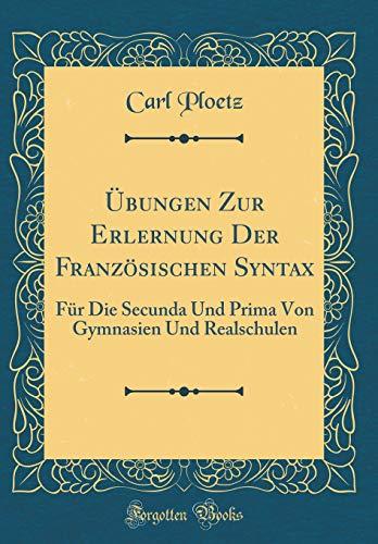 Übungen Zur Erlernung Der Französischen Syntax: Für Die Secunda Und Prima Von Gymnasien Und Realschulen (Classic Reprint)