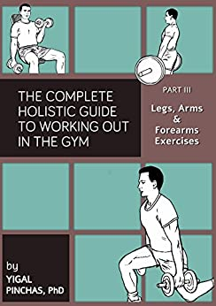 Fitness Books: Legs, Arms, and Forearms Exercises (The Complete Holistic Guide to Working Out in the Gym Book 3) (English Edition) par [Pinchas Phd, Yigal]