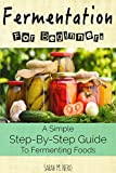 Fermentation: Fermentation For Beginners: A Simple Step-By-Step Guide To Fermenting Foods + Recipes (Revised Edition)