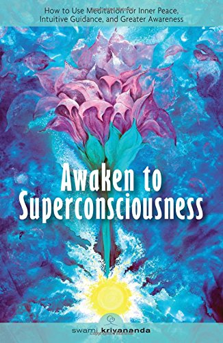 Awaken to Superconsciousness: How to Use Meditation for Inner Peace, Intuitive Guidance, and Greater Awareness: Ho to Use Meditation for Inner Peace, Intuitive Guidance and Greater Awareness