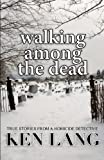 walking among the dead true stories from a homicide detective by ken lang 2011 04 27