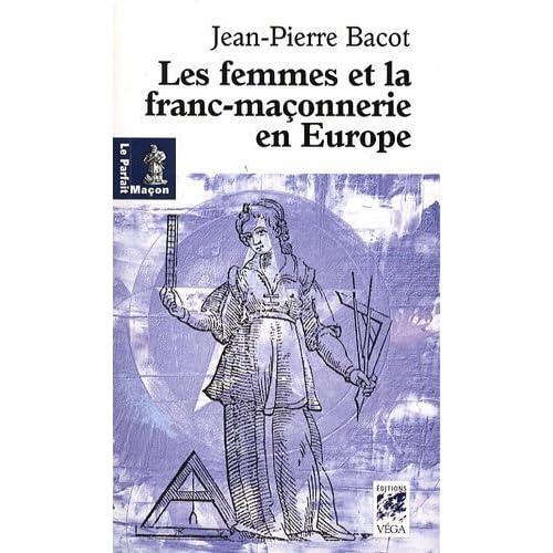 Les femmes de la franc-maçonnerie en Europe : Histoire et géographie d'une inégalité de Jean-Pierre Bacot (16 février 2009) Broché