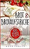 Brot und Brotaufstriche - Backen vegan. Das Buch für gesunde und laktosefreie Backrezepte: 100 vegane Rezepte