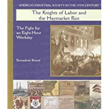 [( The Knights of Labor and the Haymarket Riot: The Fight for an Eight-Hour Workday )] [by: Bernadette Brexel] [Oct-2003]