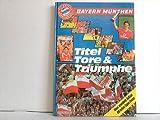 Bayern München. Titel, Tore & Triumphe
