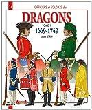Officiers et soldats des dragons du roi : Tome 1, 1669-1749, de Louis XIV à la Guerre de Sept Ans