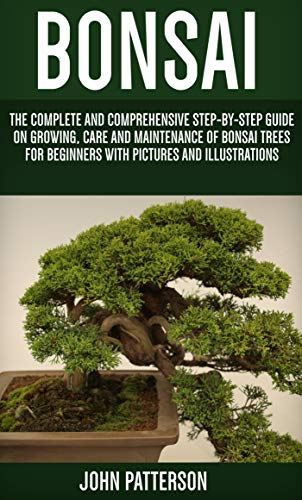 Bonsai: The Complete and Comprehensive Step-By-Step Guide On Growing, Care and Maintenance Of Bonsai Trees For Beginners With Pictures And Illustrations (English Edition)