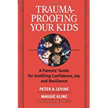 Trauma-Proofing Your Kids: A Parents' Guide for Instilling Confidence, Joy and Resilience: A Parents' Guide for Instilling Joy, Confidence, and Resilience