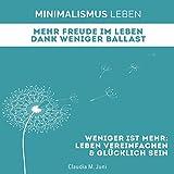 Minimalismus Leben - Mehr Freude im Leben Dank weniger Ballast: Weniger ist Mehr: Leben Vereinfachen und Glücklich sein