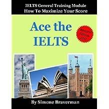 Ace the IELTS: IELTS General Module - How to Maximize Your Score by Simone Braverman (2009-11-01)