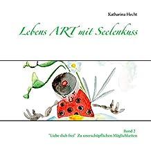 """Lebens ART mit Seelenkuss: Band 2  """"Liebe dich frei""""  -  Zu unerschöpflichen Möglichkeiten"""