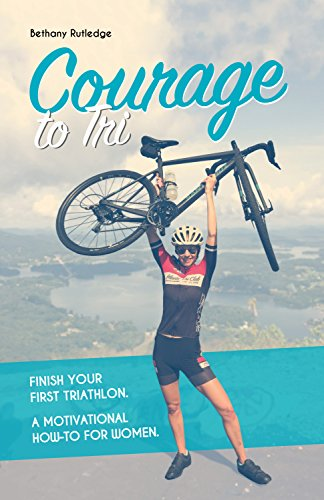 Courage to Tri: Finish Your First Triathlon. A Motivational How-To for Women. (English Edition)