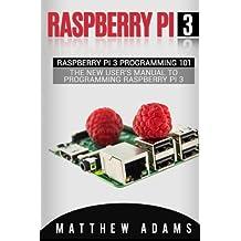 Raspberry Pi 3: Raspberry Pi 3 Programming 101 - The New User's Manual To Programming Raspberry Pi 3