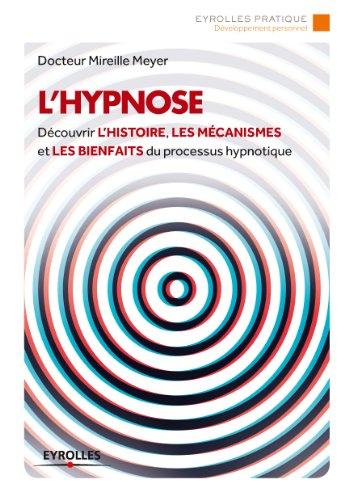 L'hypnose: Dcouvrir l'histoire, les mcanismes et les bienfaits du processus hypnotique