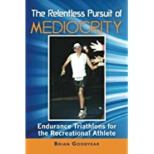 The Relentless Pursuit of Mediocrity: Endurance Triathlons for the Recreational Athlete by Brian Goodyear (2012-06-04)
