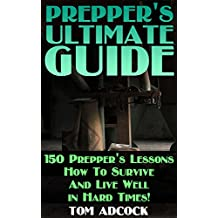 Prepper's Ultimate Guide: 150 Prepper's Lessons How To Survive And Live Well in Hard Times! (English Edition)