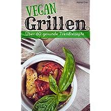 Vegan grillen - BBQ ohne Tier: Über 60 gesunde Trendrezepte (Vegan genießen 1)
