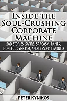 INSIDE THE  SOUL-CRUSHING CORPORATE MACHINE: Sad Stories, Satire, Sarcasm, Rants, Hopeful Cynicism, and Lessons Learned (English Edition) von [Kynikos, Peter]