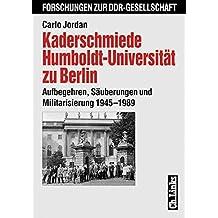Kaderschmiede Humboldt-Universität zu Berlin. Aufbegehren, Säuberungen und Militarisierung 1945-1989