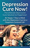 Image of Depression: Cure Now!: The Ultimate Depression Cure Solution To Happiness! - Be Happy 7 Days A Week With This Depression Cure For A Happiness Centered ... Overcome Fear, Charisma) (English Edition)