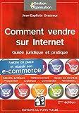 Comment vendre sur internet : Guide pratique et juridique. Mettre en place et réussir son e-commerce, Aspects juridiques, Référencement, Bases de données, Prospection, Logistique, Commandes......