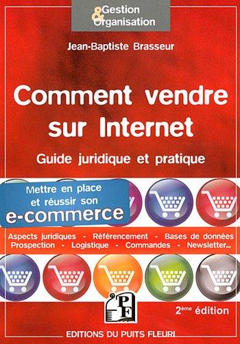 Comment vendre sur internet : Guide pratique et juridique. Mettre en place et réussir son e-commerce, Aspects juridiques, Référencement, Bases de données, Prospection, Logistique, Commandes...