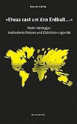 »Etwas rast um den Erdball...«. Martin Heidegger: Ambivalente Existenz und Globalisierungskritik