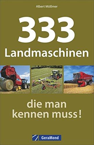 Landmaschinen Typenkompass: 333 Landmaschinen, die man kennen muss! Nutzfahrzeuge der Landwirtschaft im übersichtlichen Typenatlas.
