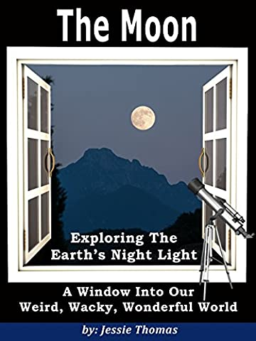 The Moon: Exploring the Earth's Night light (A Window Into Our Weird, Wacky, Wonderful World Book 2)