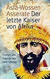 Der letzte Kaiser von Afrika: Triumph und Tragödie des Haile Selassie