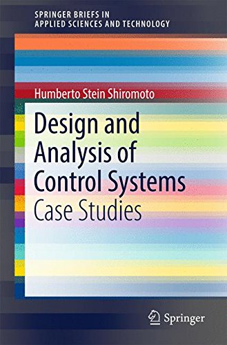 Design and Analysis of Control Systems: Case Studies (SpringerBriefs in Applied Sciences and Technology)