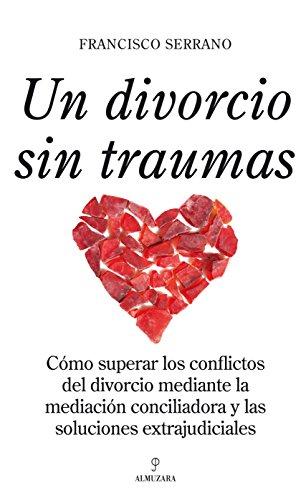 Un divorcio sin traumas: Como superar los conflictos del divorcio mediante la mediación conciliadora y las soluciones extrajudiciales (Sociedad Actual (almuzara))