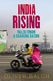 India Rising: Tales from a Changing Nation by [Balch, Oliver]