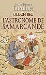 Ulugh Beg - L'astronome de Samarcande (Romans historiques) par Luminet