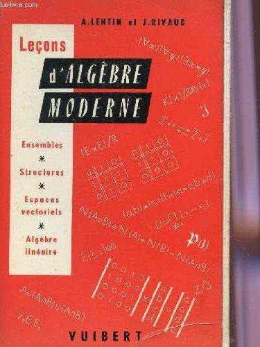 LECONS D'ALGEBRE MODERNE / ENSEMBLES - STRUCTURES - ESPACES VECTORIELS - ALGEBRE LINEAIRE / DEUXIEME EDITION. par