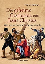 Die geheime Geschichte von Jesus Christus: Was uns bis heute verschwiegen wurde